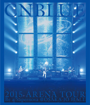 CNBLUE 2015 ARENA TOUR ~Be a Supernova@OSAKA-JO HALL ブルーレイ e通販.com