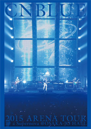 CNBLUE 2015 ARENA TOUR ~Be a Supernova@OSAKA-JO HALL DVD e通販.com